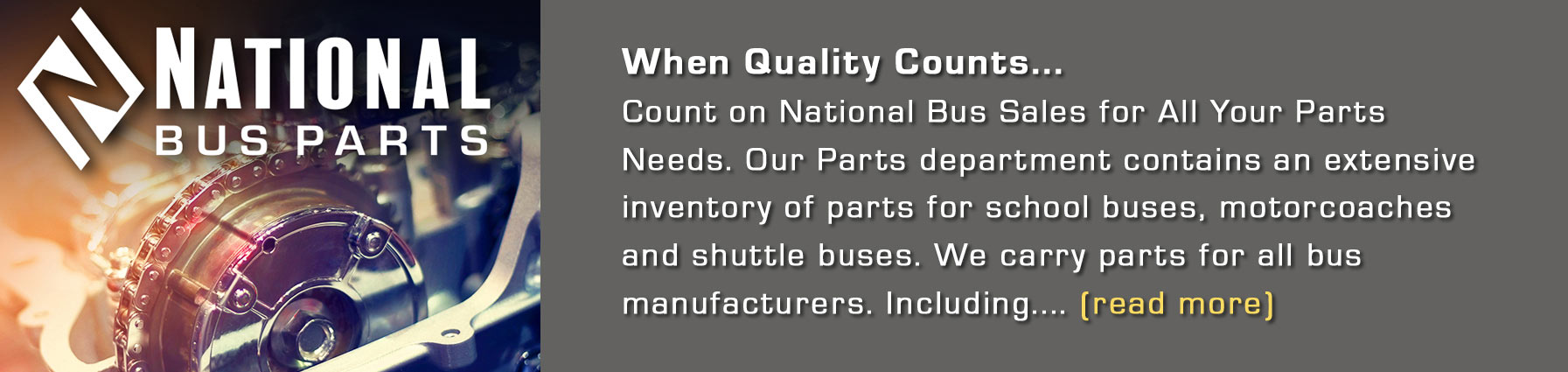 When Quality Counts... Count on National Bus Sales for All Your Parts Needs.  Our Parts department contains an extensive inventory of parts for school buses, motorcoaches, and shuttle buses.  We carry parts for all bus manufacturers.